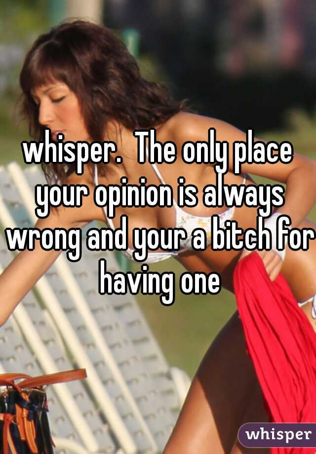 whisper.  The only place your opinion is always wrong and your a bitch for having one