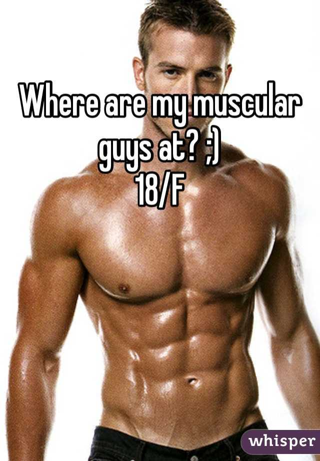 Where are my muscular guys at? ;) 18/F