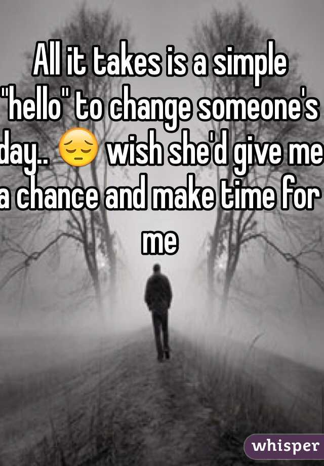 "All it takes is a simple ""hello"" to change someone's day.. 😔 wish she'd give me a chance and make time for me"
