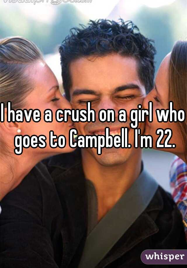 I have a crush on a girl who goes to Campbell. I'm 22.