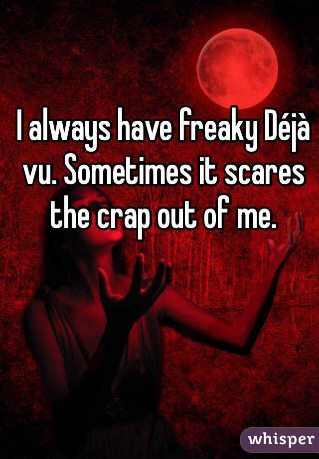 I always have freaky Déjà vu. Sometimes it scares the crap out of me.
