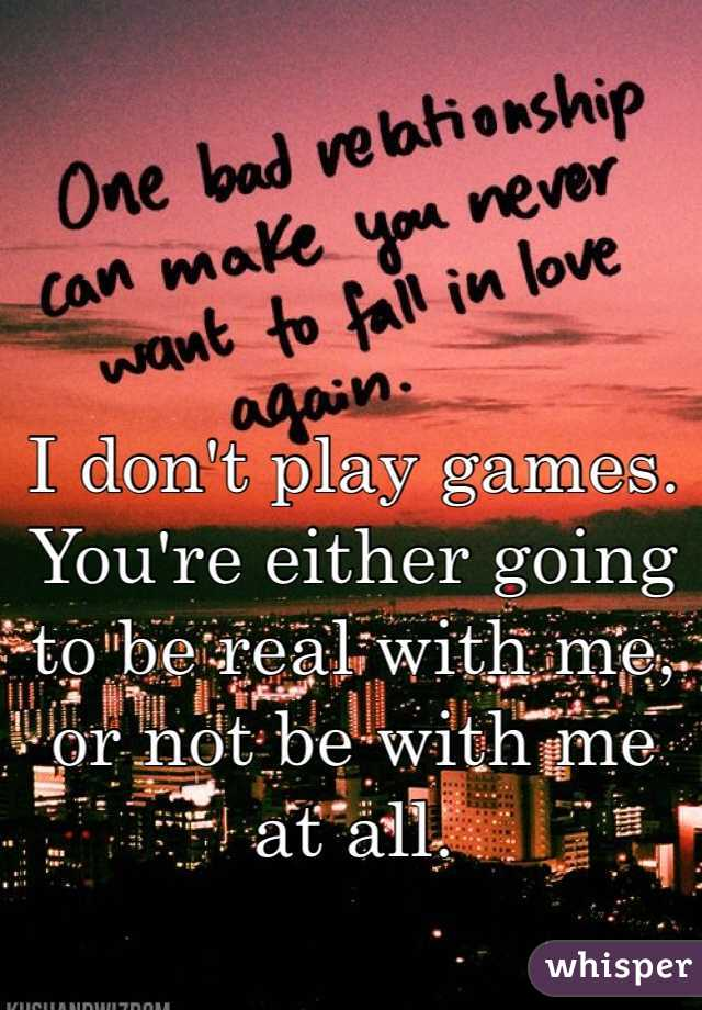I don't play games. You're either going to be real with me, or not be with me at all.