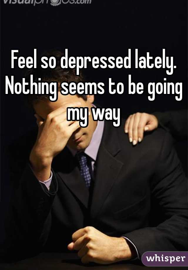 Feel so depressed lately. Nothing seems to be going my way