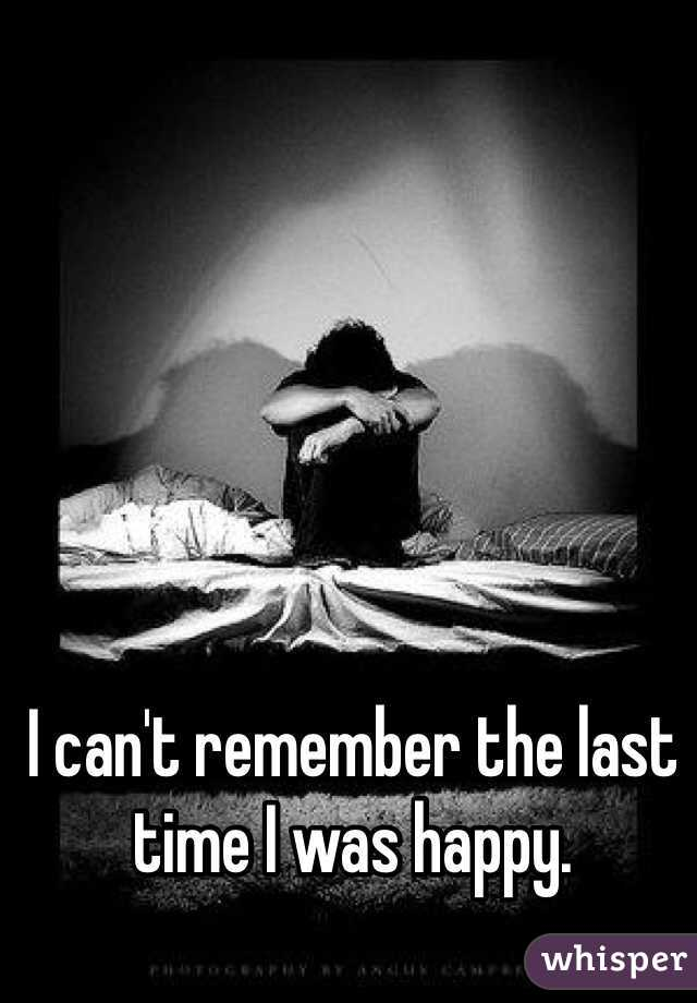 I can't remember the last time I was happy.
