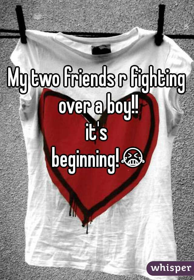 My two friends r fighting over a boy!! it's beginning!😭😭