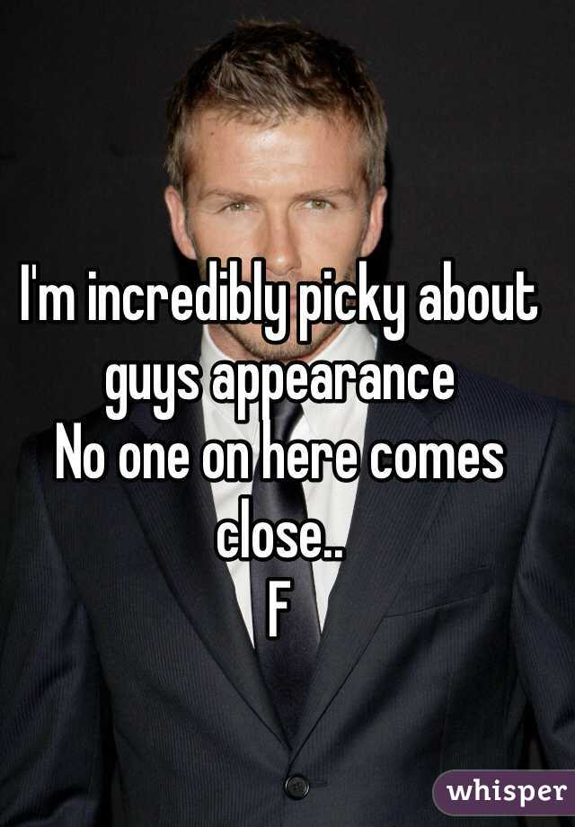 I'm incredibly picky about guys appearance  No one on here comes close..  F