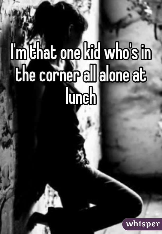 I'm that one kid who's in the corner all alone at lunch