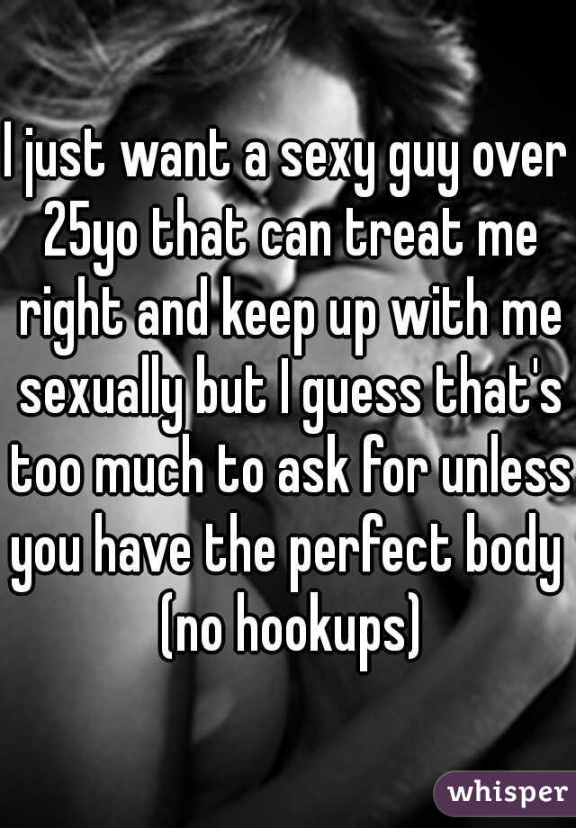 I just want a sexy guy over 25yo that can treat me right and keep up with me sexually but I guess that's too much to ask for unless you have the perfect body  (no hookups)