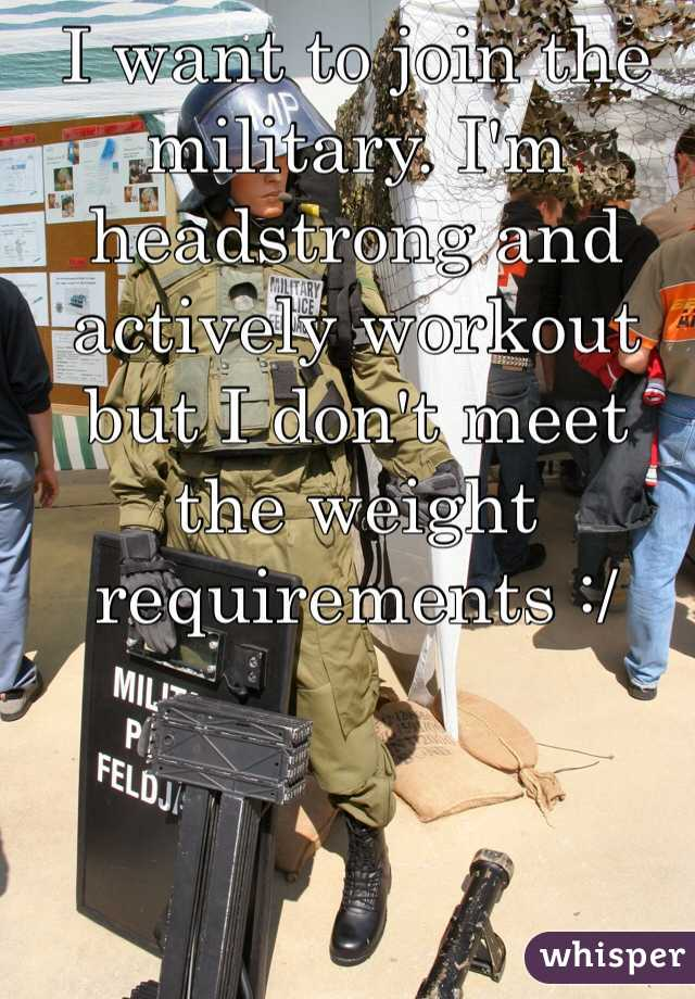 I want to join the military. I'm headstrong and actively workout but I don't meet the weight requirements :/