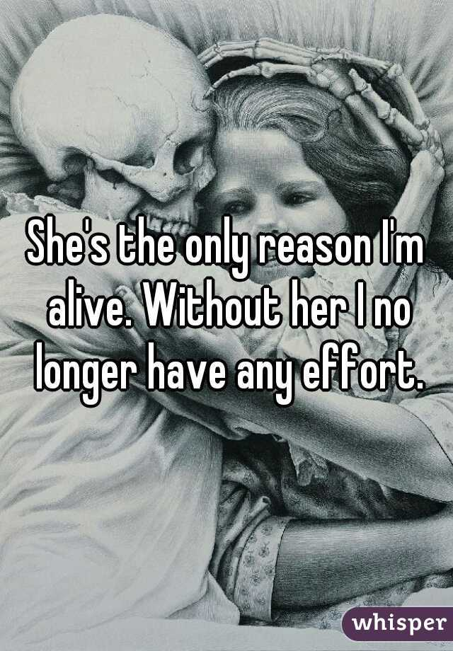 She's the only reason I'm alive. Without her I no longer have any effort.
