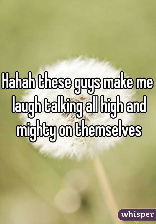 Hahah these guys make me laugh talking all high and mighty on themselves