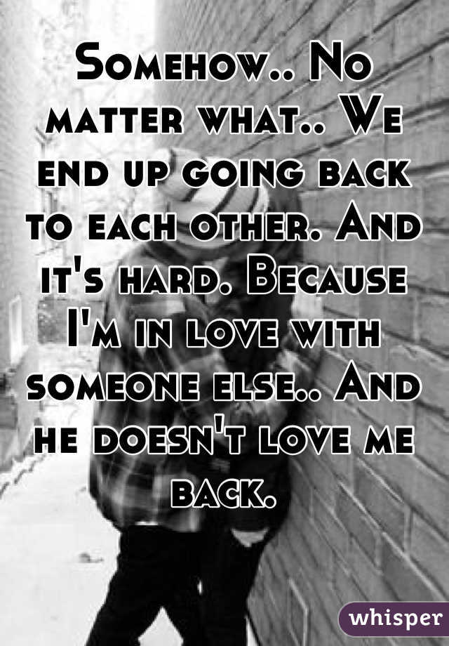 Somehow.. No matter what.. We end up going back to each other. And it's hard. Because I'm in love with someone else.. And he doesn't love me back.