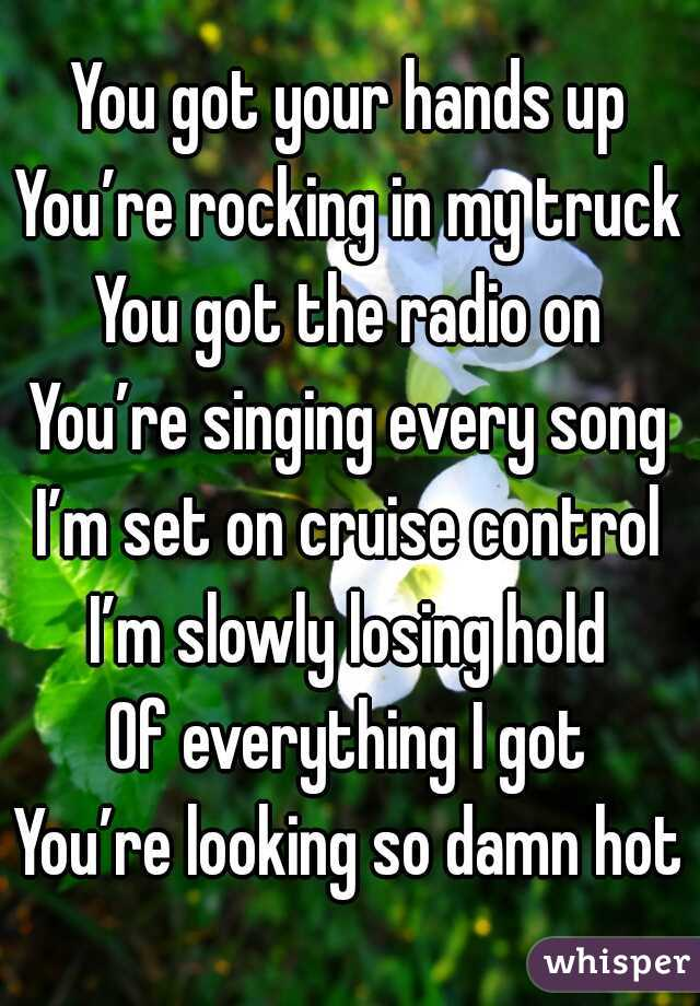 You got your hands up You're rocking in my truck You got the radio on You're singing every song I'm set on cruise control I'm slowly losing hold Of everything I got You're looking so damn hot