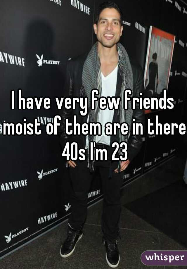 I have very few friends moist of them are in there 40s I'm 23