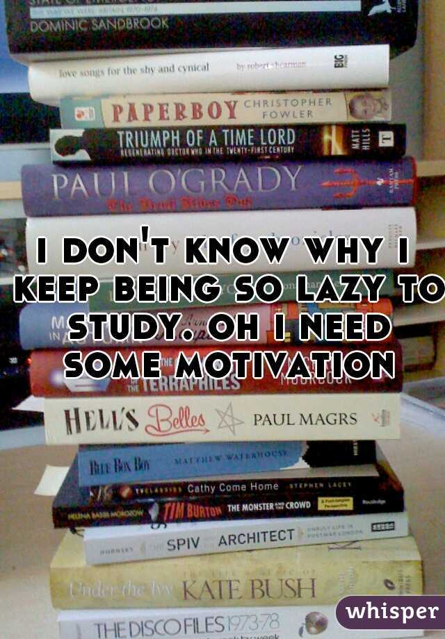 i don't know why i keep being so lazy to study. oh i need some motivation