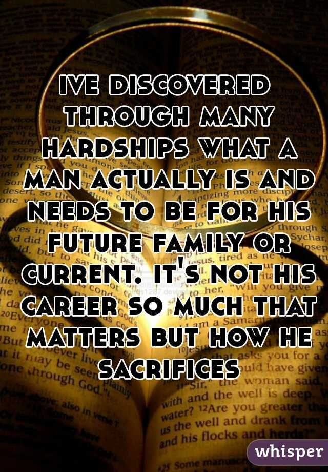 ive discovered through many hardships what a man actually is and needs to be for his future family or current. it's not his career so much that matters but how he sacrifices.
