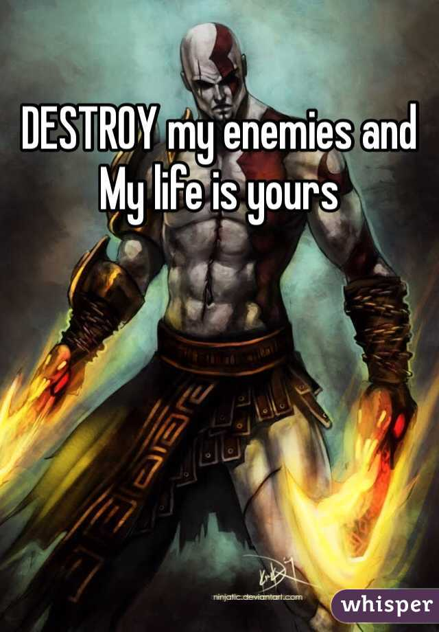 DESTROY my enemies and My life is yours