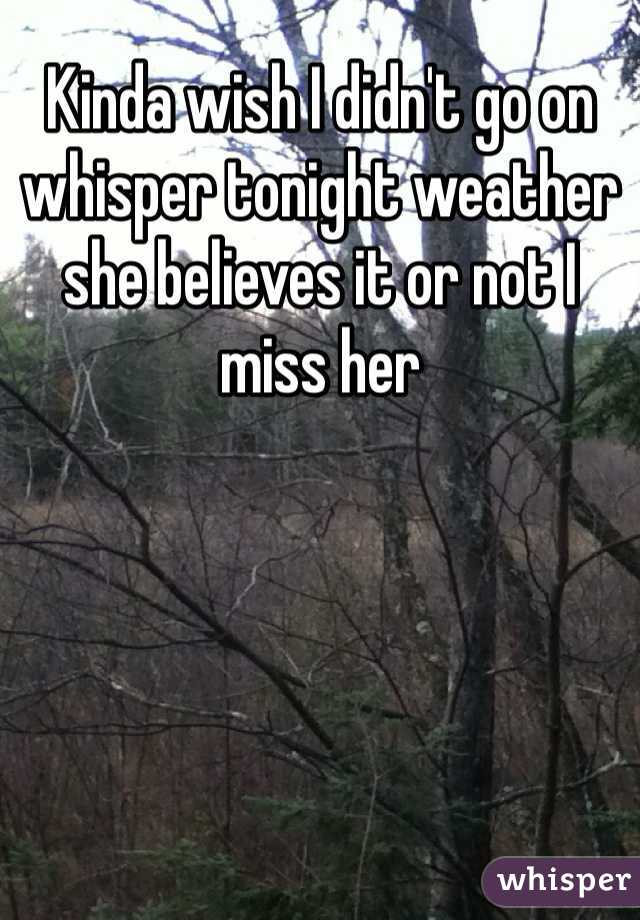 Kinda wish I didn't go on whisper tonight weather she believes it or not I miss her
