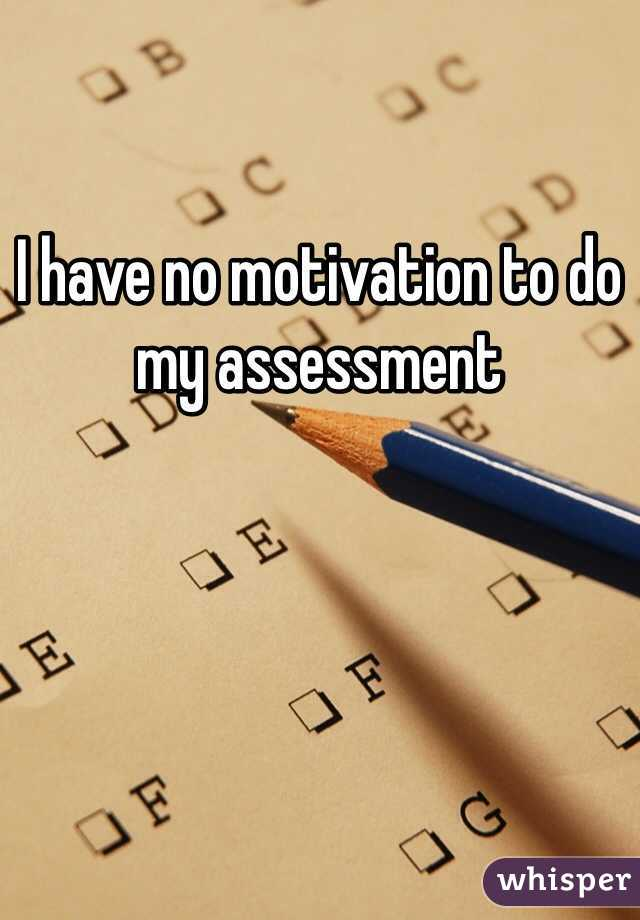 I have no motivation to do my assessment