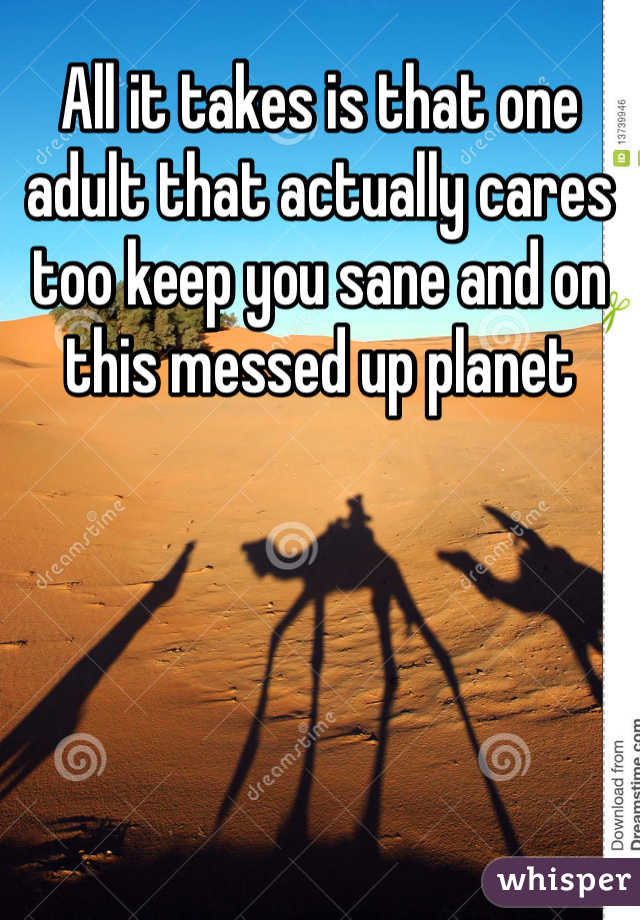 All it takes is that one adult that actually cares too keep you sane and on this messed up planet