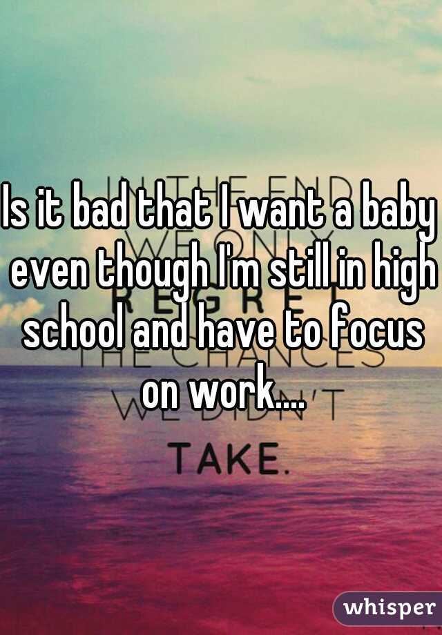 Is it bad that I want a baby even though I'm still in high school and have to focus on work....