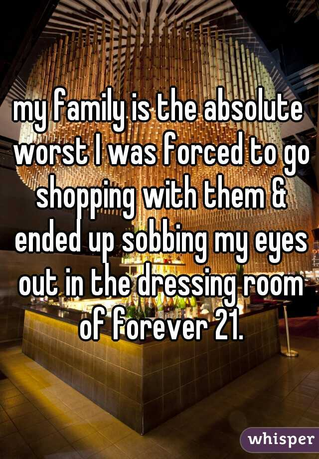 my family is the absolute worst I was forced to go shopping with them & ended up sobbing my eyes out in the dressing room of forever 21.