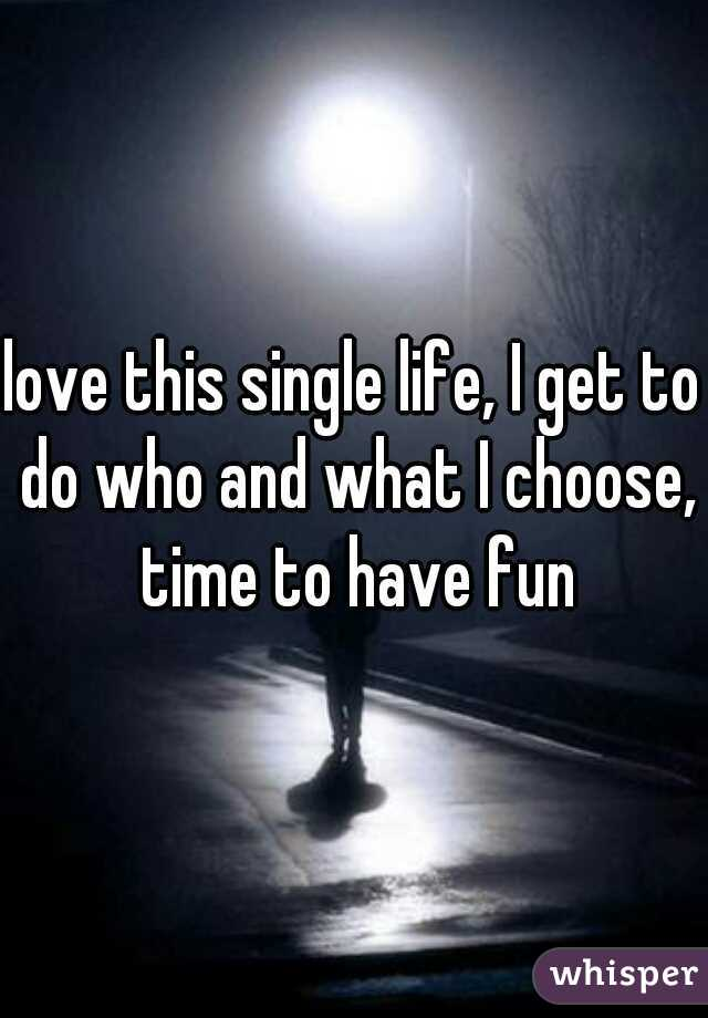 love this single life, I get to do who and what I choose, time to have fun