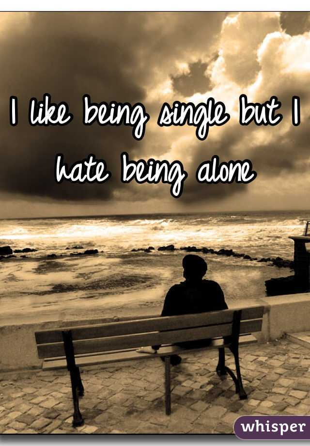 I like being single but I hate being alone