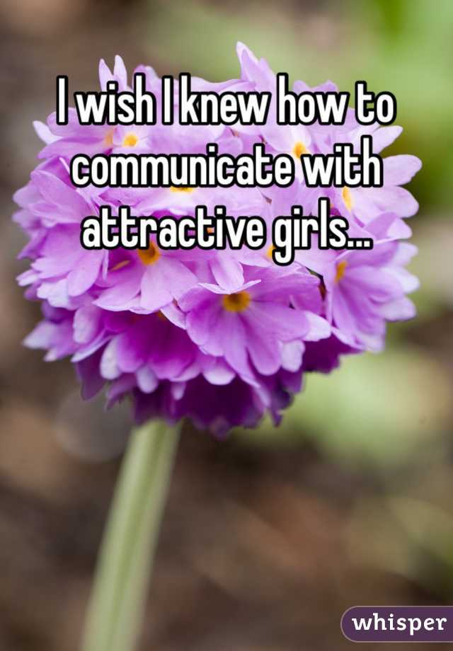 I wish I knew how to communicate with attractive girls...
