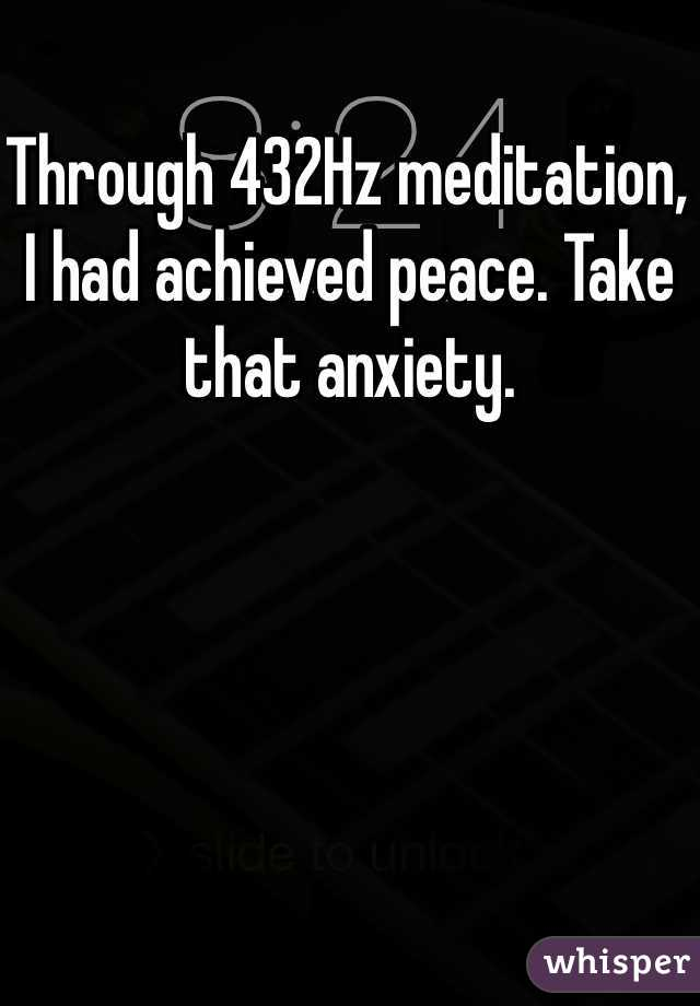 Through 432Hz meditation, I had achieved peace. Take that anxiety.