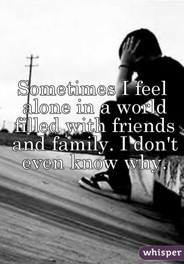 Sometimes I feel alone in a world filled with friends and family. I don't even know why.