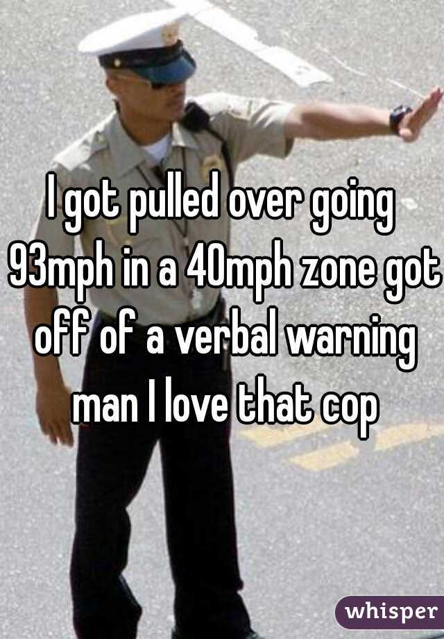 I got pulled over going 93mph in a 40mph zone got off of a verbal warning man I love that cop