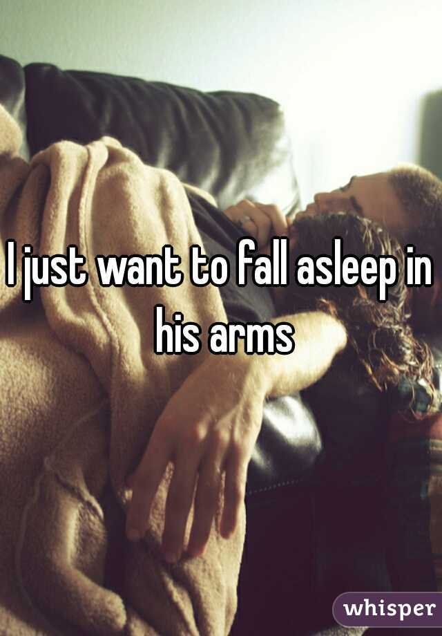 I just want to fall asleep in his arms