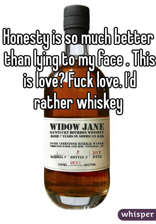 Honesty is so much better than lying to my face . This is love? Fuck love. I'd rather whiskey