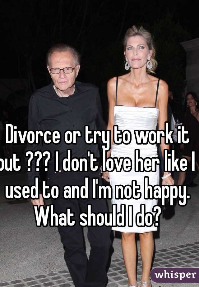 Divorce or try to work it out ??? I don't love her like I used to and I'm not happy. What should I do?
