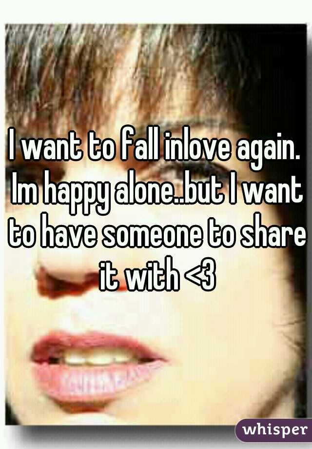 I want to fall inlove again. Im happy alone..but I want to have someone to share it with <3