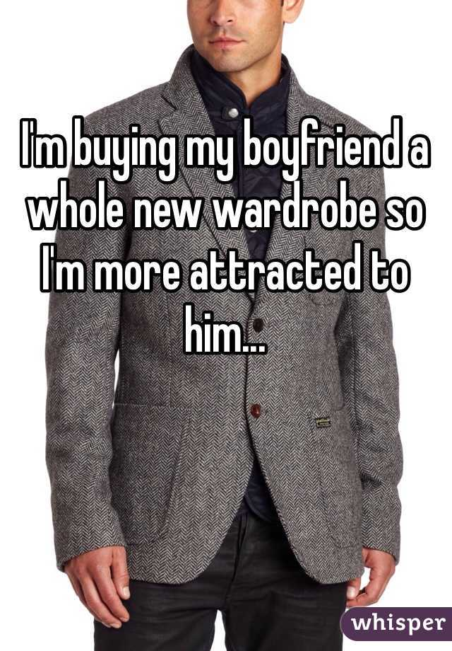 I'm buying my boyfriend a whole new wardrobe so I'm more attracted to him...