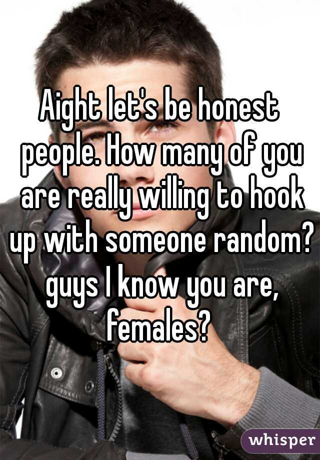 Aight let's be honest people. How many of you are really willing to hook up with someone random? guys I know you are, females?
