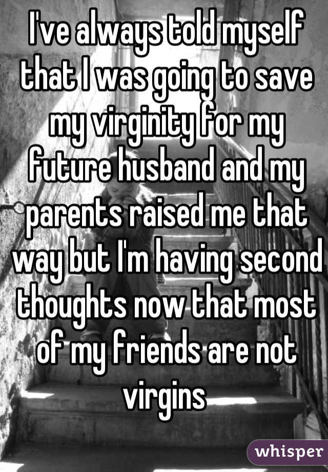 I've always told myself that I was going to save my virginity for my future husband and my parents raised me that way but I'm having second thoughts now that most of my friends are not virgins
