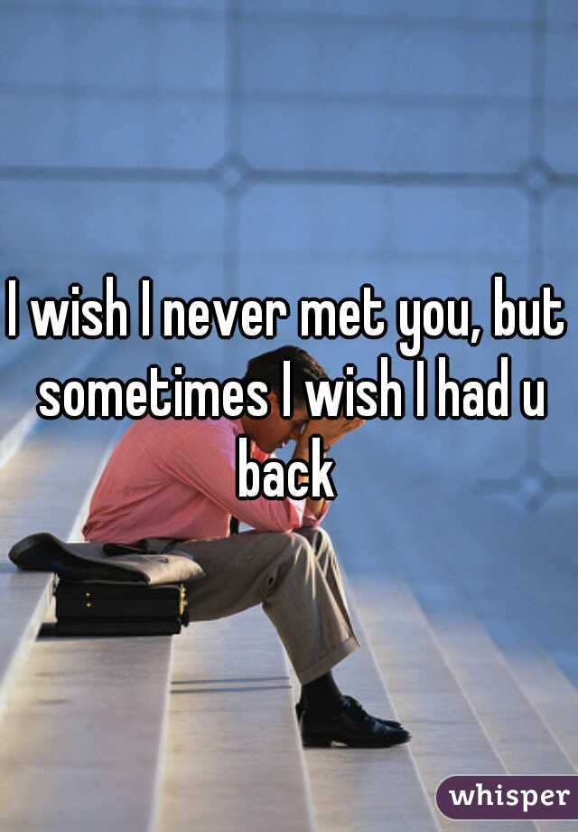 I wish I never met you, but sometimes I wish I had u back