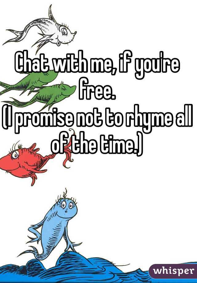 Chat with me, if you're free.  (I promise not to rhyme all of the time.)