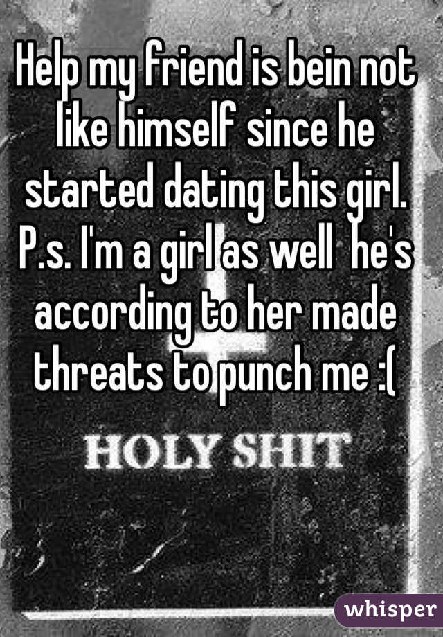Help my friend is bein not like himself since he started dating this girl.  P.s. I'm a girl as well  he's according to her made threats to punch me :(