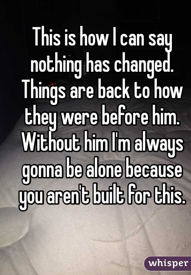 This is how I can say nothing has changed. Things are back to how they were before him. Without him I'm always gonna be alone because you aren't built for this.
