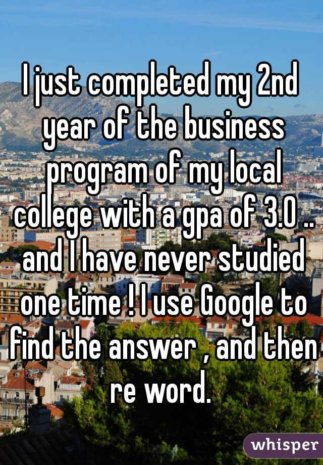 I just completed my 2nd year of the business program of my local college with a gpa of 3.0 .. and I have never studied one time ! I use Google to find the answer , and then re word.