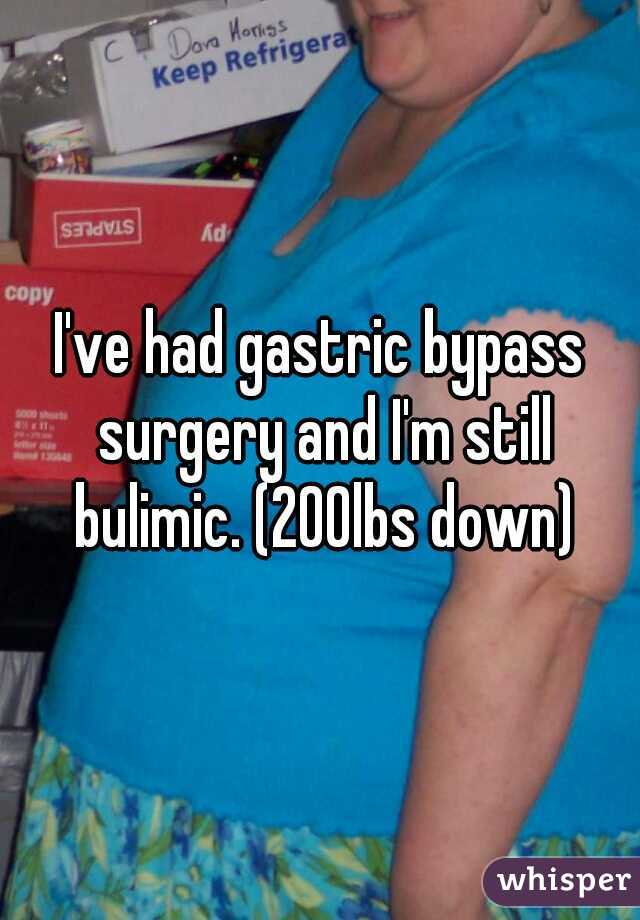 I've had gastric bypass surgery and I'm still bulimic. (200lbs down)