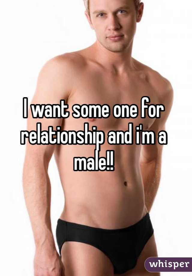 I want some one for relationship and i'm a male!!