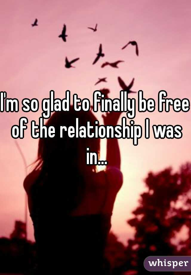 I'm so glad to finally be free of the relationship I was in...