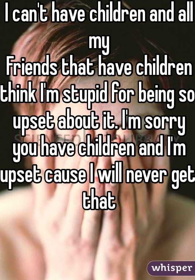 I can't have children and all my Friends that have children think I'm stupid for being so upset about it. I'm sorry you have children and I'm upset cause I will never get that