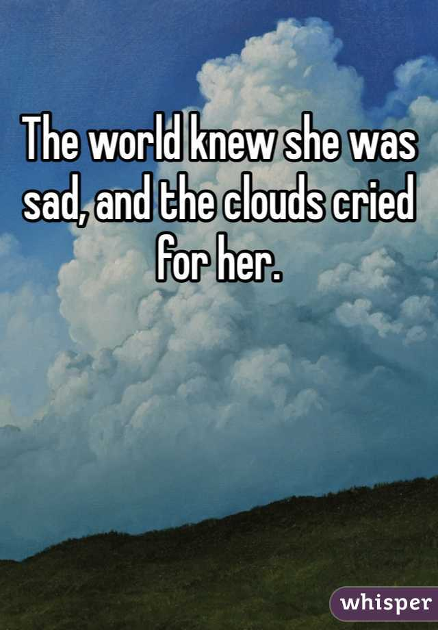 The world knew she was sad, and the clouds cried for her.