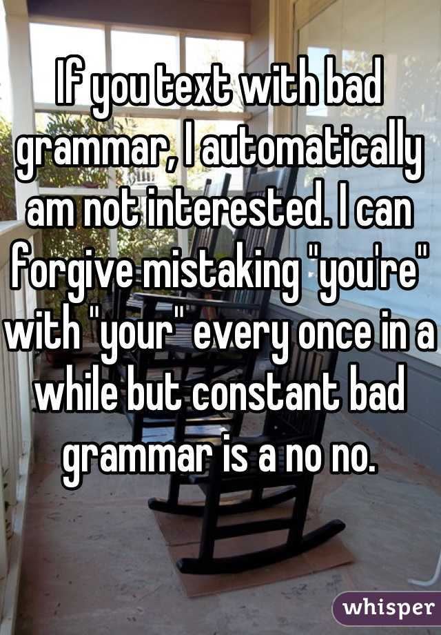 "If you text with bad grammar, I automatically am not interested. I can forgive mistaking ""you're"" with ""your"" every once in a while but constant bad grammar is a no no."